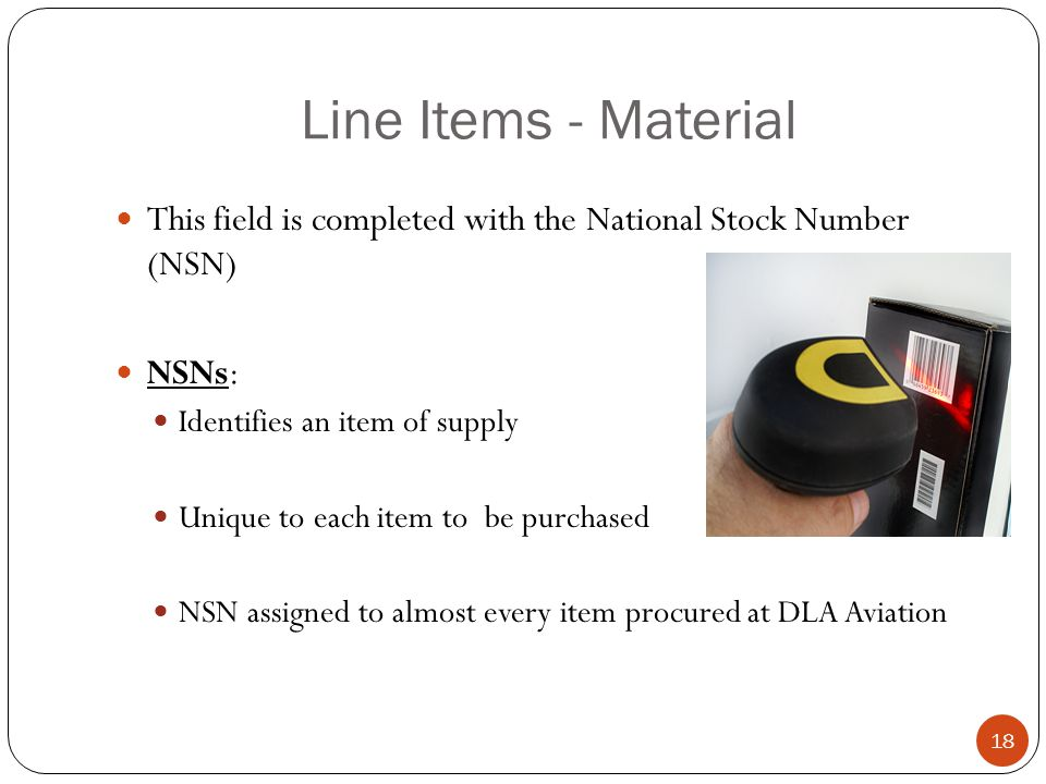 Line Items - Material This field is completed with the National Stock Number (NSN) NSNs: Identifies an item of supply.