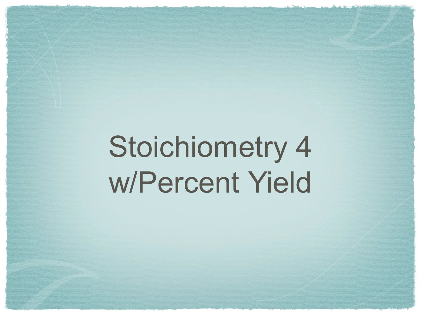 Stoichiometry 4 w/Percent Yield