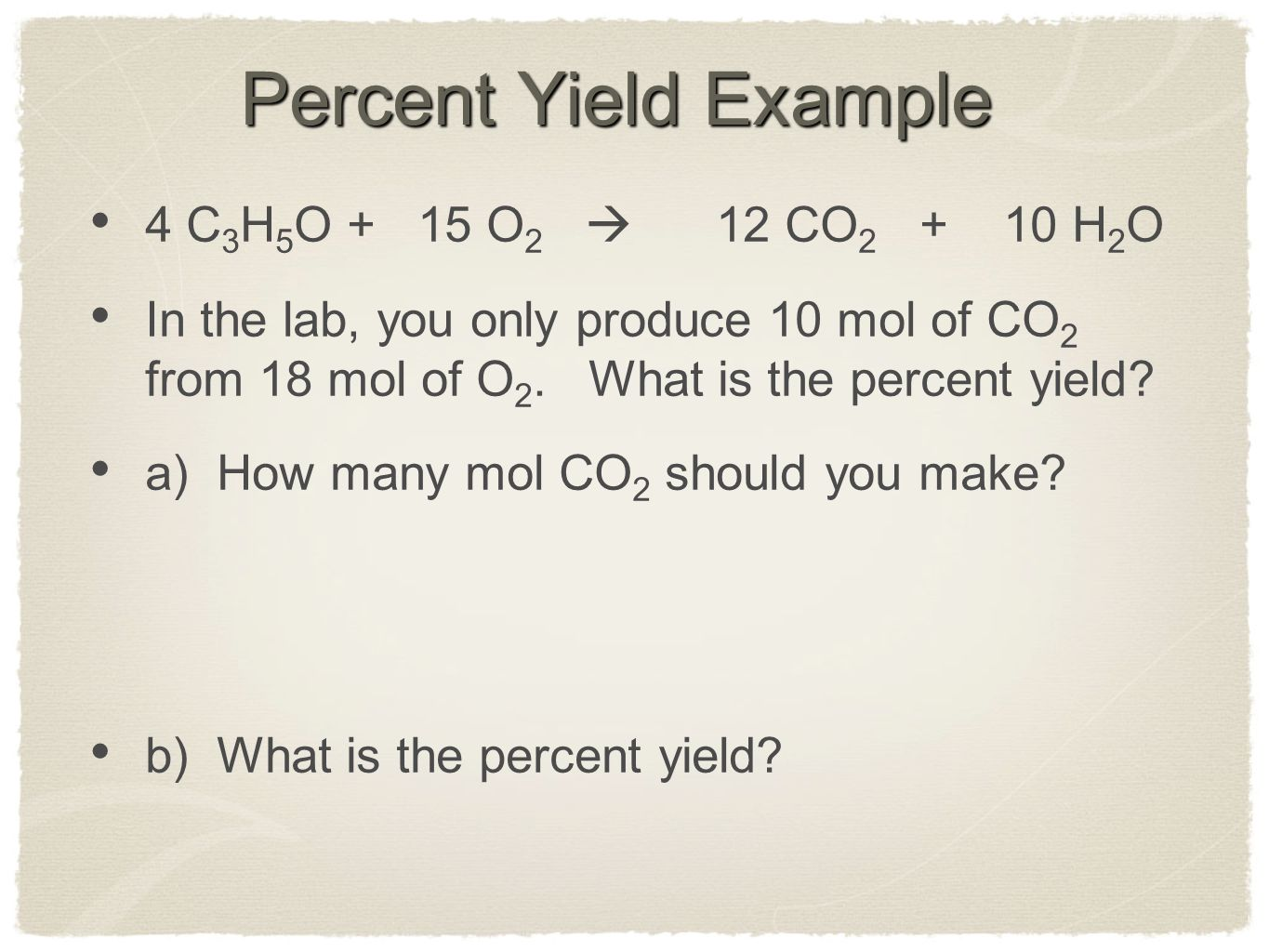 Percent Yield Example 4 C3H5O + 15 O2  12 CO2 + 10 H2O