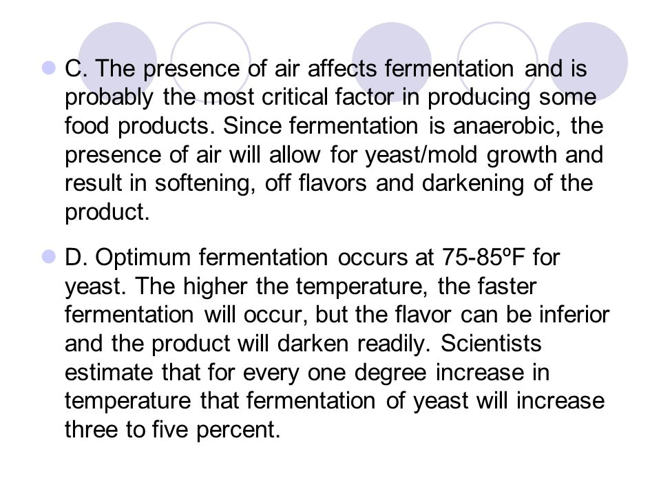 C. The presence of air affects fermentation and is probably the most critical factor in producing some food products. Since fermentation is anaerobic, the presence of air will allow for yeast/mold growth and result in softening, off flavors and darkening of the product.