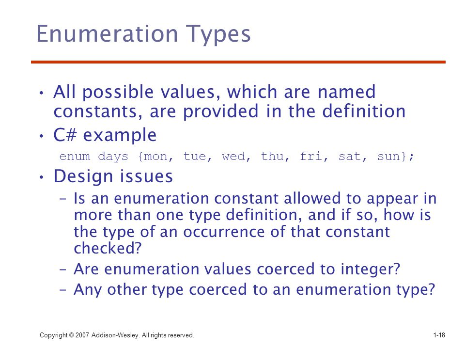 Enumeration Types All possible values, which are named constants, are provided in the definition. C# example.