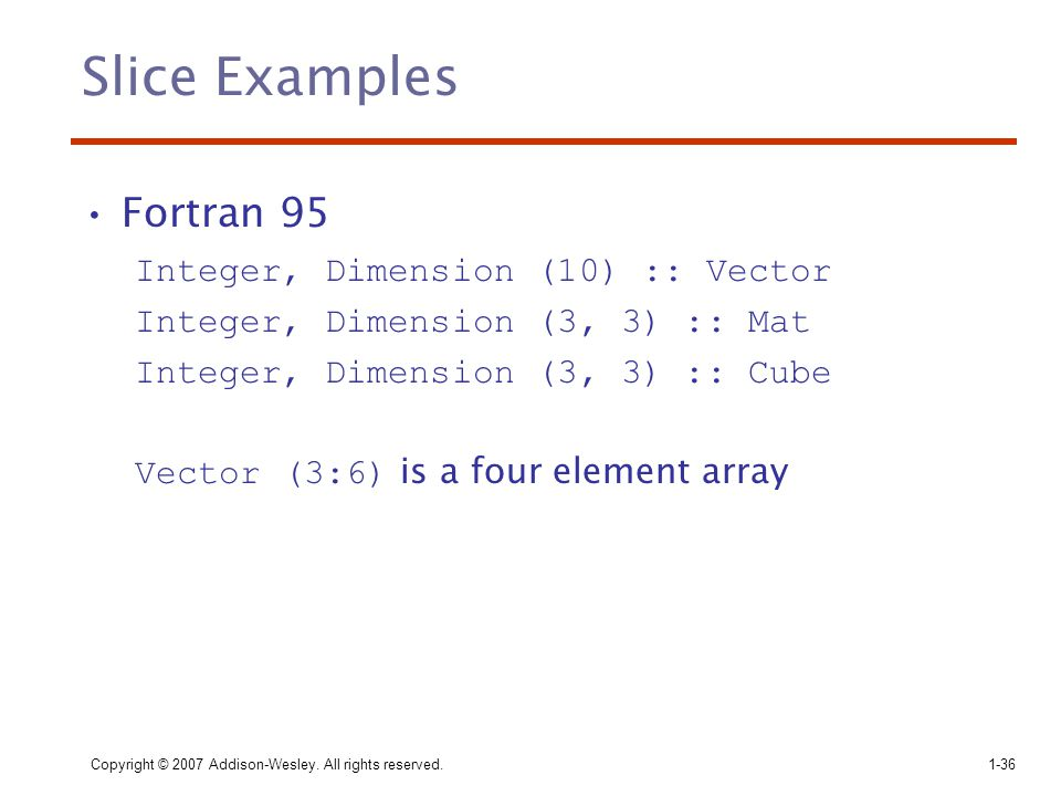 Slice Examples Fortran 95 Integer, Dimension (10) :: Vector
