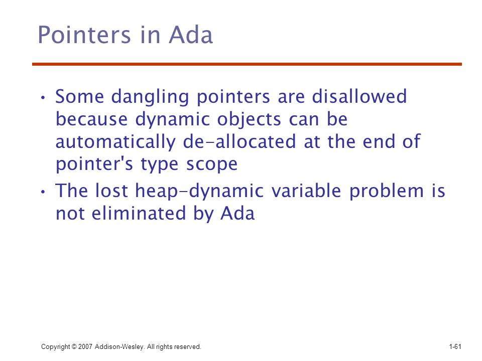 Pointers in Ada Some dangling pointers are disallowed because dynamic objects can be automatically de-allocated at the end of pointer s type scope.