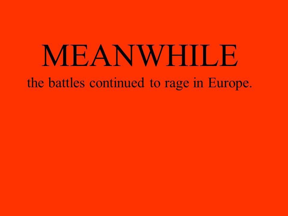 MEANWHILE the battles continued to rage in Europe.