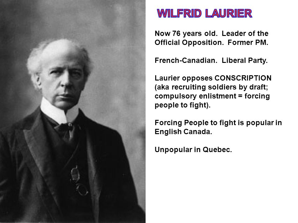 WILFRID LAURIER Now 76 years old. Leader of the Official Opposition. Former PM. French-Canadian. Liberal Party.