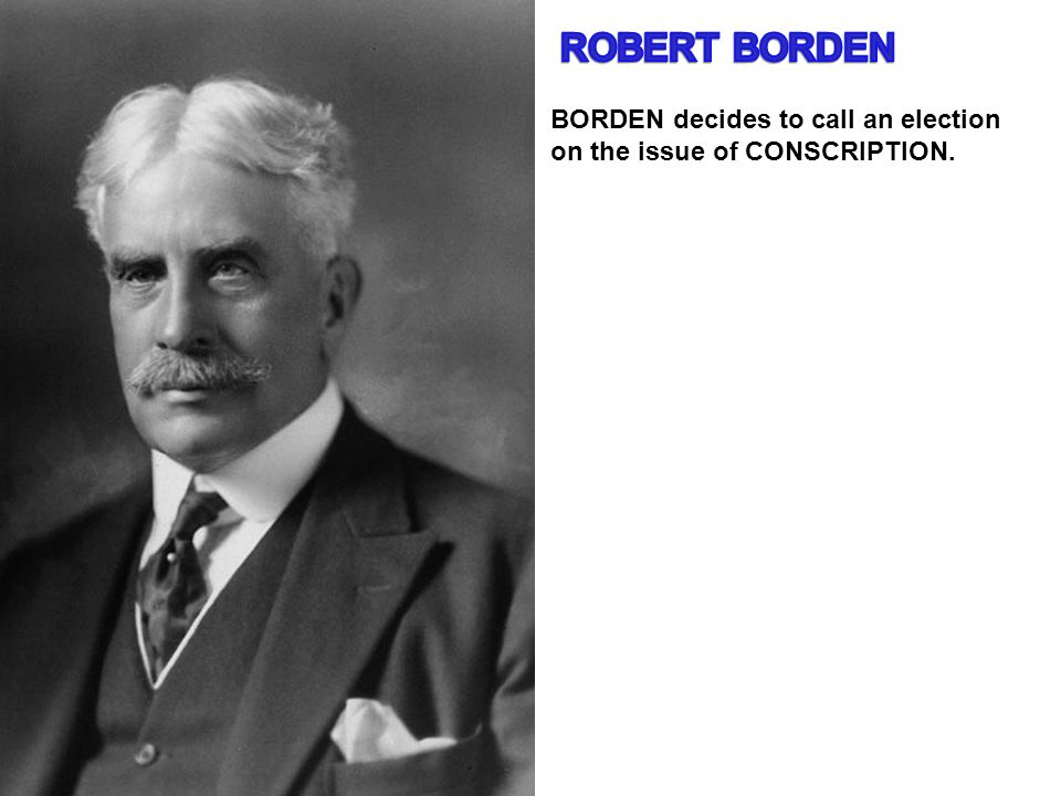 ROBERT BORDEN BORDEN decides to call an election on the issue of CONSCRIPTION.