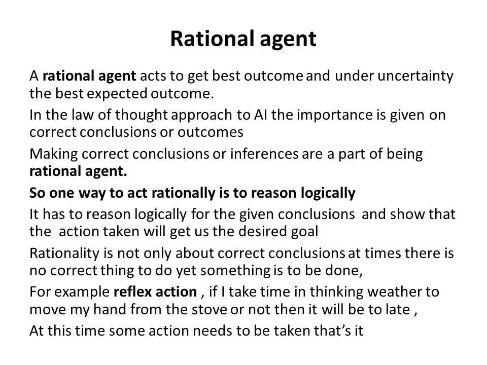 Rational agent A rational agent acts to get best outcome and under uncertainty the best expected outcome.