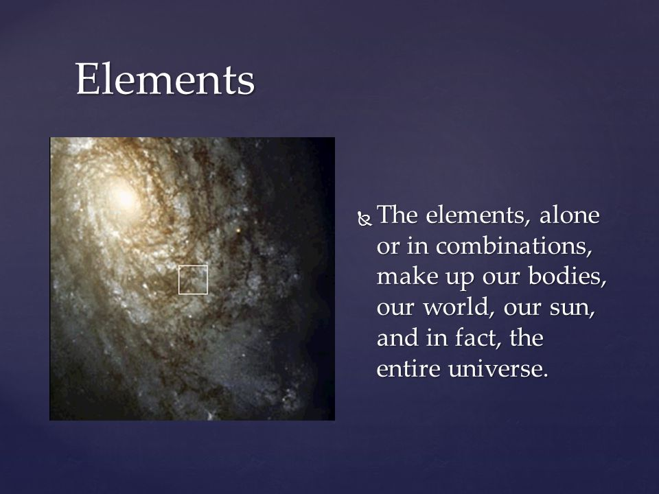 Elements The elements, alone or in combinations, make up our bodies, our world, our sun, and in fact, the entire universe.
