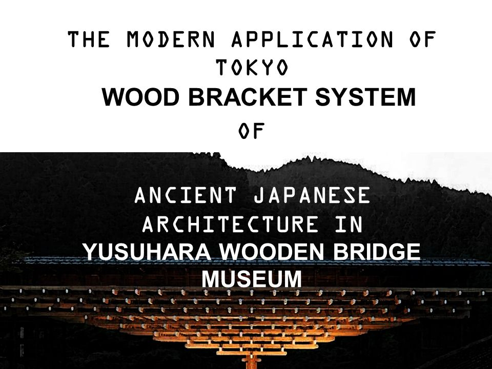 THE MODERN APPLICATION OF TOKYO WOOD BRACKET SYSTEM OF ANCIENT JAPANESE ARCHITECTURE IN YUSUHARA WOODEN BRIDGE MUSEUM