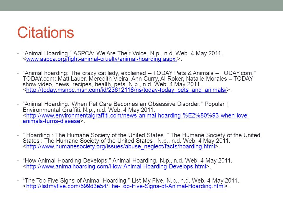 Citations Animal Hoarding. ASPCA: We Are Their Voice. N.p., n.d. Web. 4 May 2011. <www.aspca.org/fight-animal-cruelty/animal-hoarding.aspx.>.