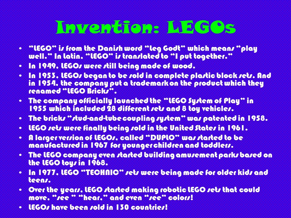 Invention: LEGOs LEGO is from the Danish word Leg Godt which means play well. In Latin, LEGO is translated to I put together.
