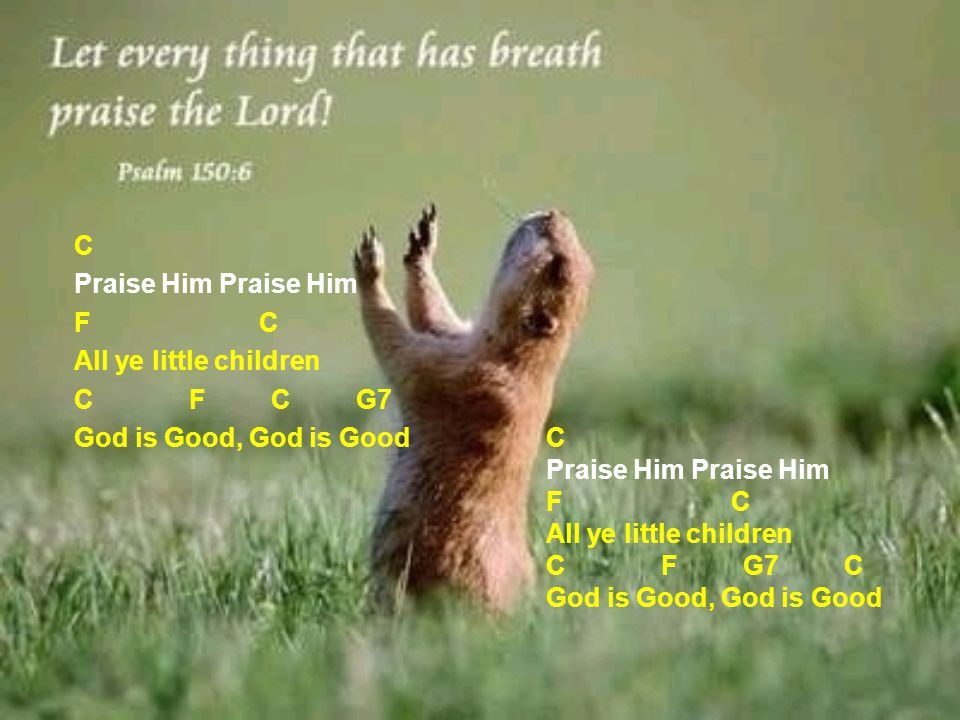 C Praise Him Praise Him F C All ye little children C F C G7 God is Good, God is Good