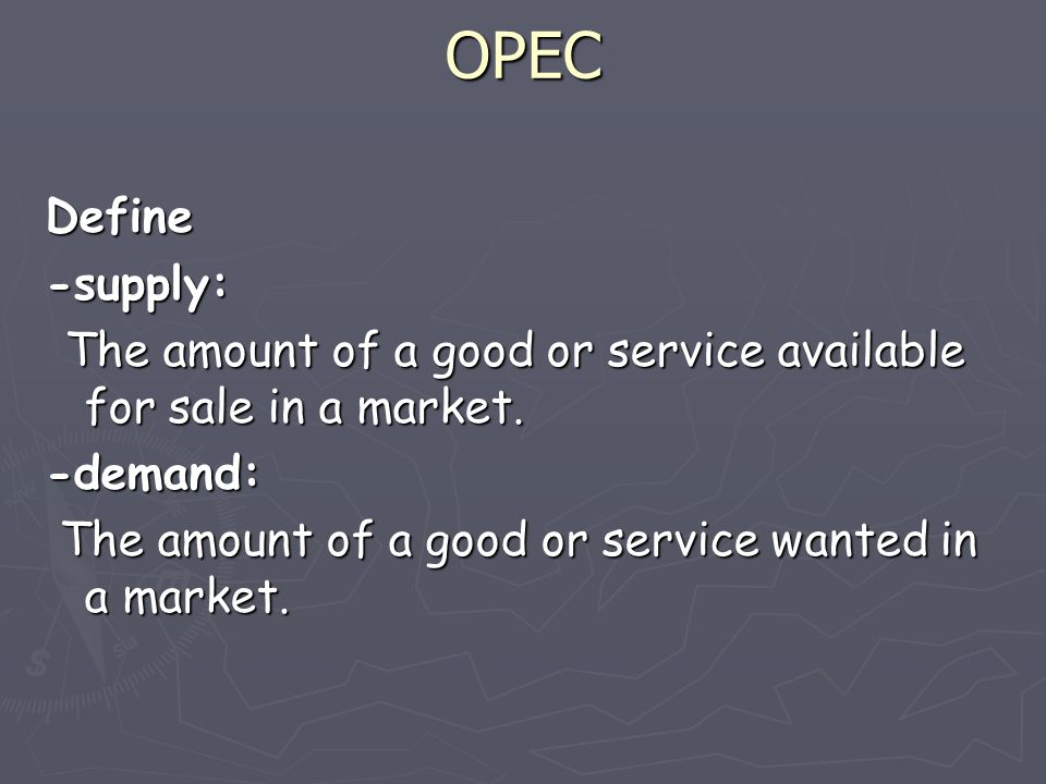 OPEC Define -supply: The amount of a good or service available for sale in a market.