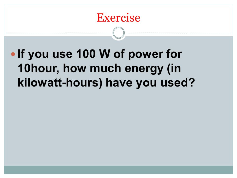 Exercise If you use 100 W of power for 10hour, how much energy (in kilowatt-hours) have you used