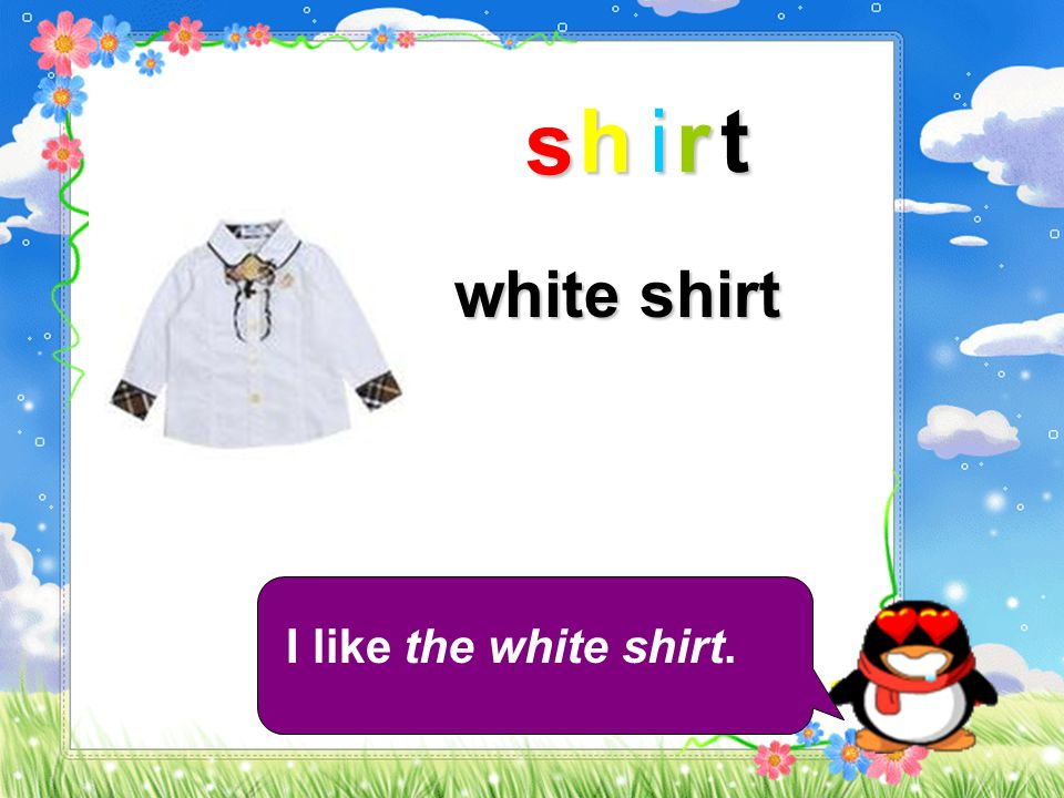 s h i r t white shirt I like the white shirt.