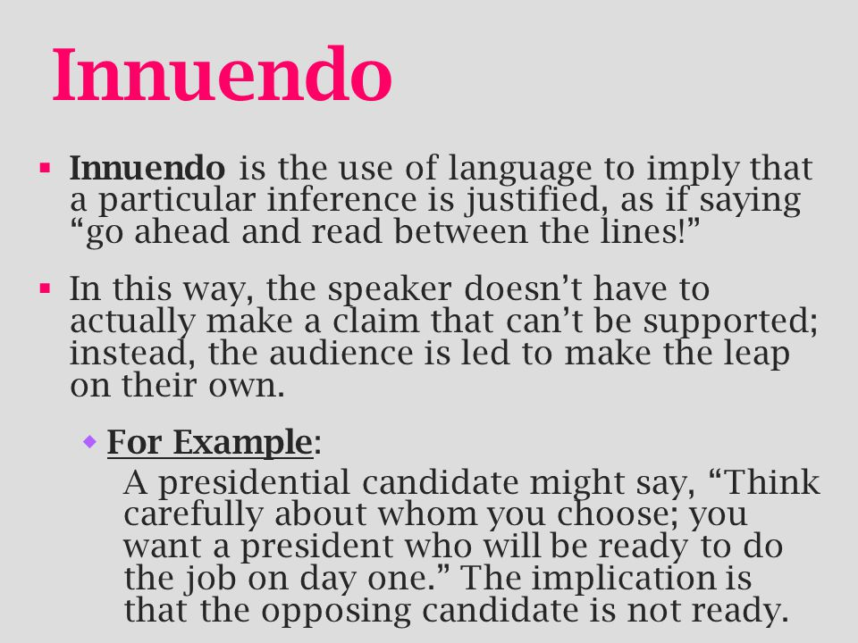 Innuendo Innuendo is the use of language to imply that a particular inference is justified, as if saying go ahead and read between the lines!