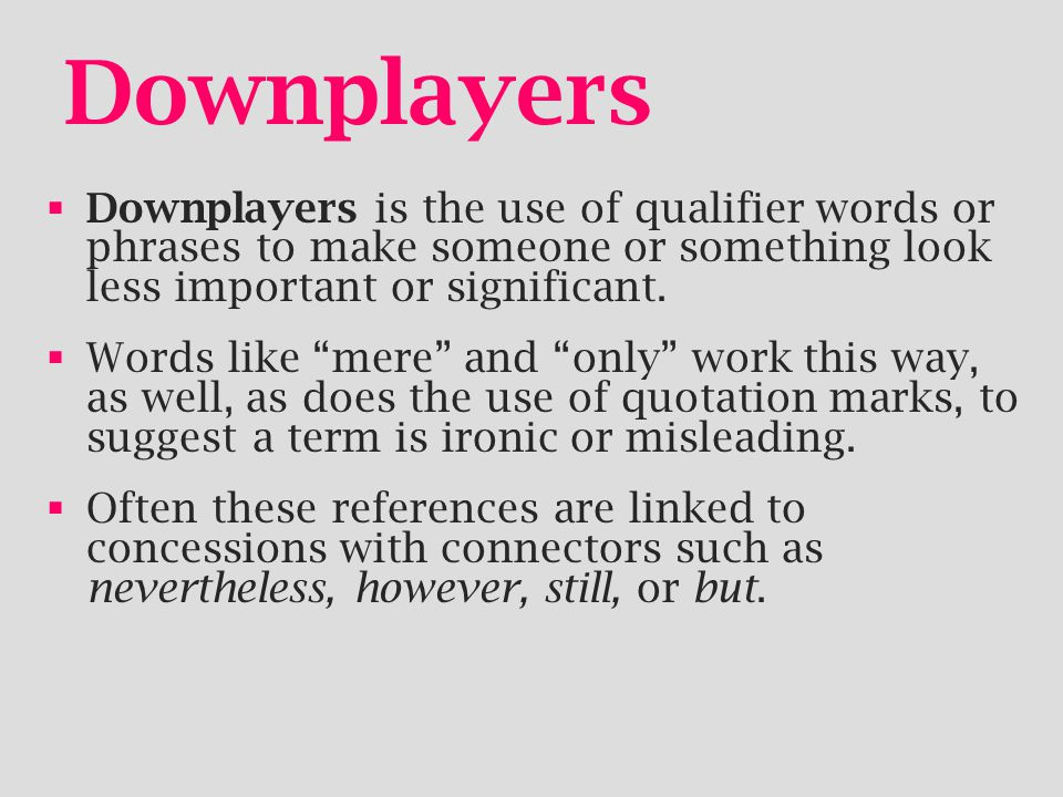 Downplayers Downplayers is the use of qualifier words or phrases to make someone or something look less important or significant.