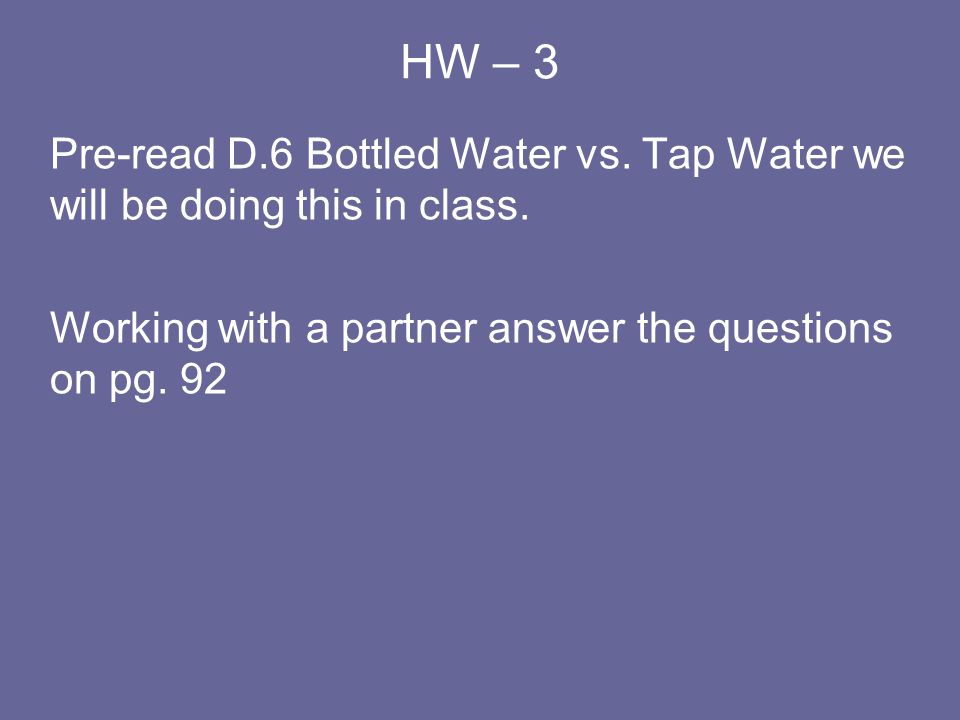 HW – 3 Pre-read D.6 Bottled Water vs. Tap Water we will be doing this in class.