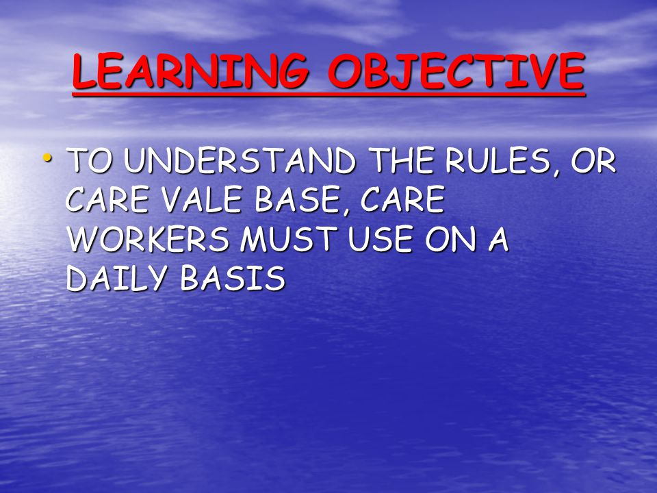 LEARNING OBJECTIVE TO UNDERSTAND THE RULES, OR CARE VALE BASE, CARE WORKERS MUST USE ON A DAILY BASIS.