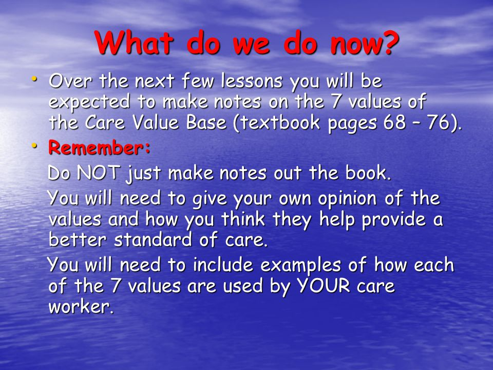 What do we do now Over the next few lessons you will be expected to make notes on the 7 values of the Care Value Base (textbook pages 68 – 76).