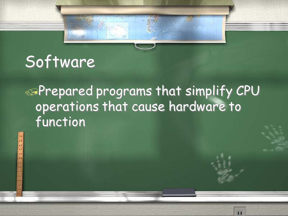 Software Prepared programs that simplify CPU operations that cause hardware to function