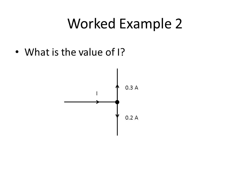 Worked Example 2 What is the value of I 0.3 A I 0.2 A