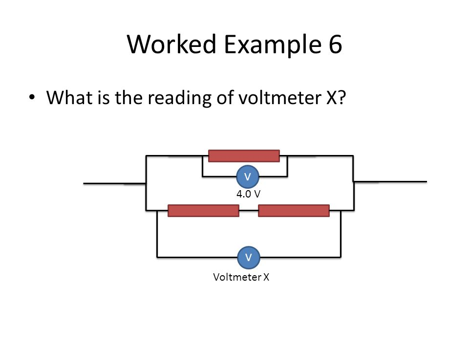Worked Example 6 What is the reading of voltmeter X V 4.0 V V