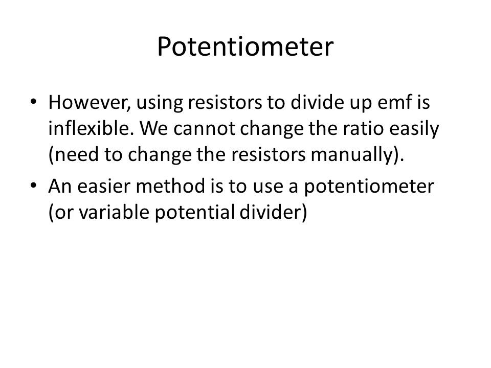 Potentiometer However, using resistors to divide up emf is inflexible. We cannot change the ratio easily (need to change the resistors manually).