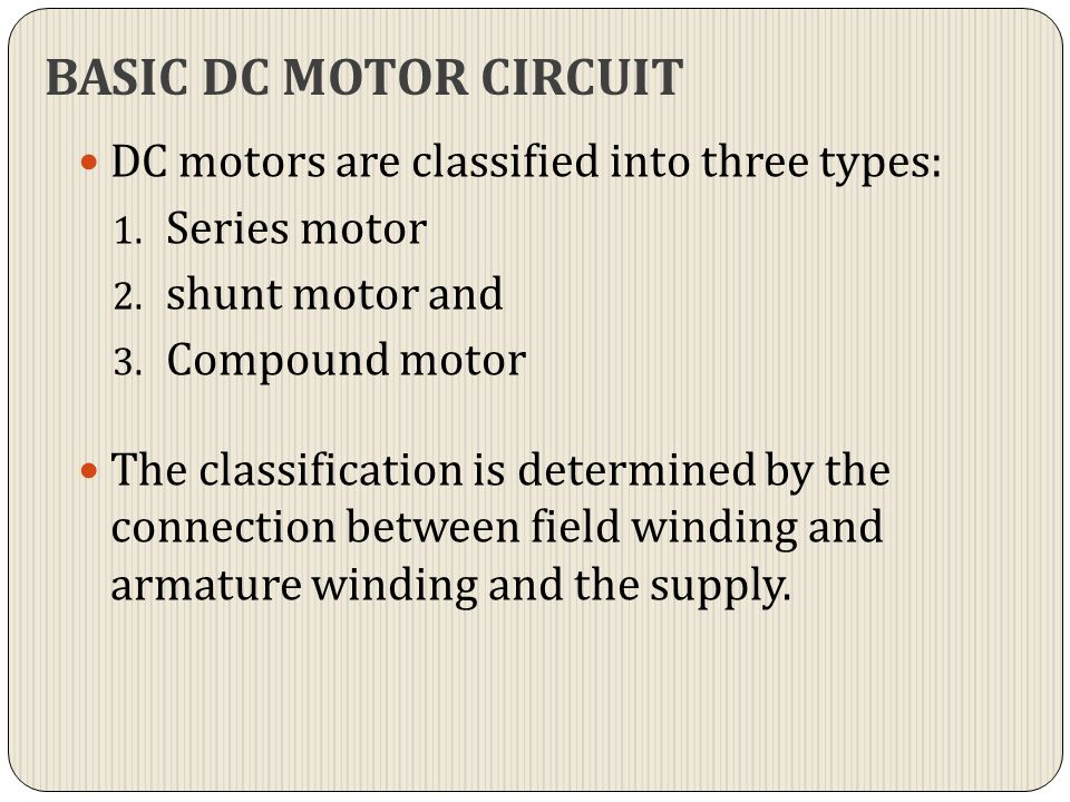 BASIC DC MOTOR CIRCUIT DC motors are classified into three types: