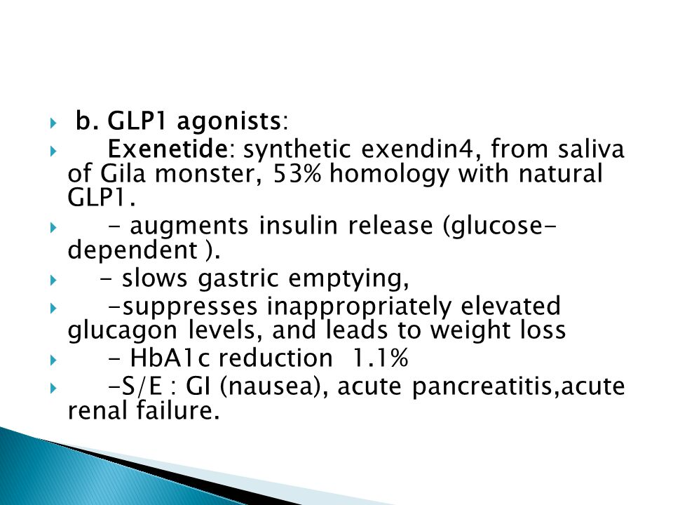 b. GLP1 agonists: Exenetide: synthetic exendin4, from saliva of Gila monster, 53% homology with natural GLP1.
