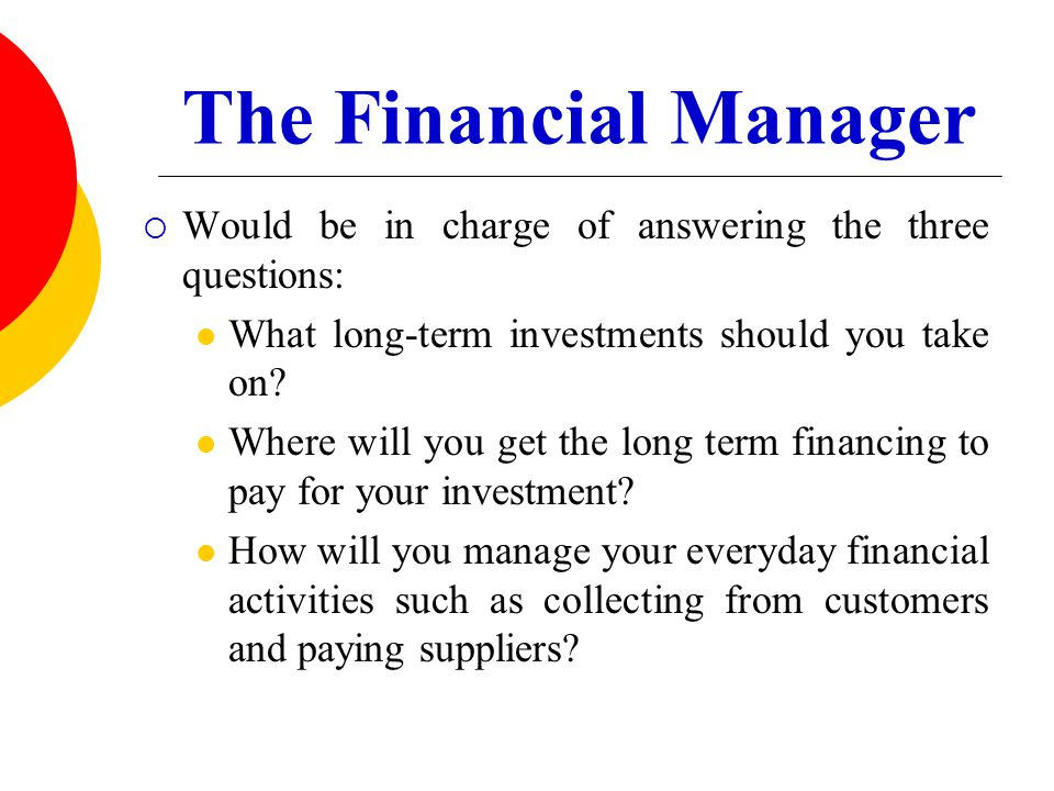 The Financial Manager Would be in charge of answering the three questions: What long-term investments should you take on