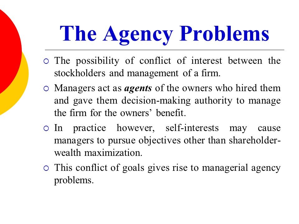 The Agency Problems The possibility of conflict of interest between the stockholders and management of a firm.