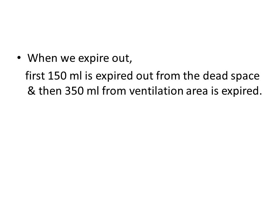 When we expire out, first 150 ml is expired out from the dead space & then 350 ml from ventilation area is expired.