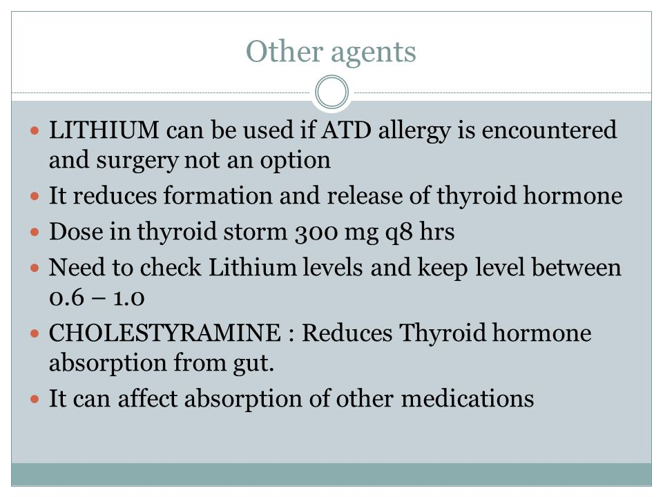 Other agents LITHIUM can be used if ATD allergy is encountered and surgery not an option. It reduces formation and release of thyroid hormone.