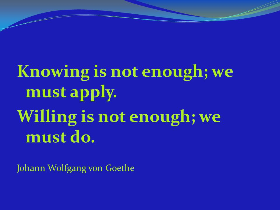 Knowing is not enough; we must apply.