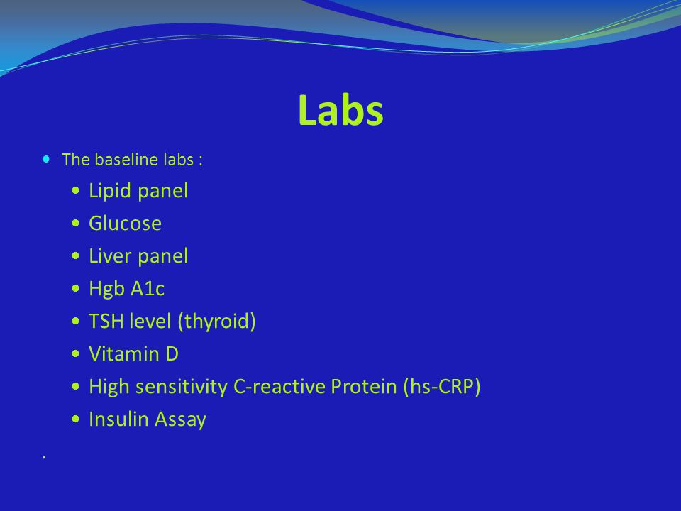 Labs Lipid panel Glucose Liver panel Hgb A1c TSH level (thyroid)