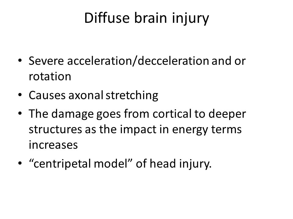 Diffuse brain injury Severe acceleration/decceleration and or rotation