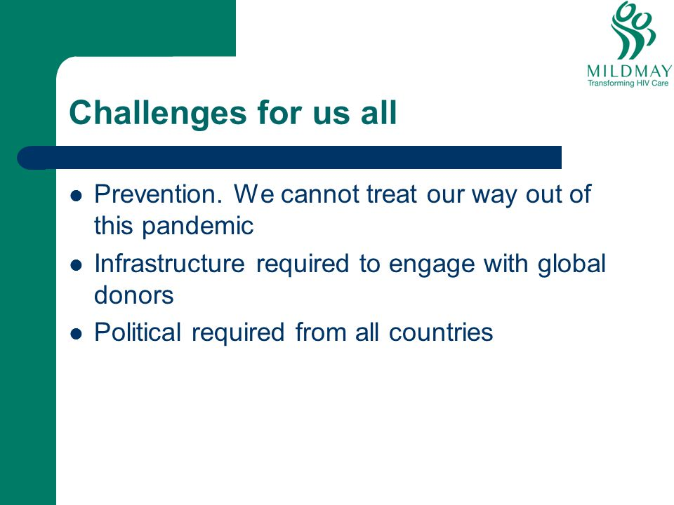 Challenges for us all Prevention. We cannot treat our way out of this pandemic. Infrastructure required to engage with global donors.