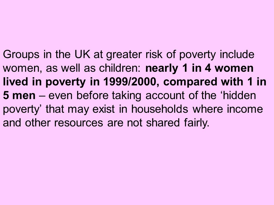 Groups in the UK at greater risk of poverty include women, as well as children: nearly 1 in 4 women lived in poverty in 1999/2000, compared with 1 in 5 men – even before taking account of the 'hidden poverty' that may exist in households where income and other resources are not shared fairly.