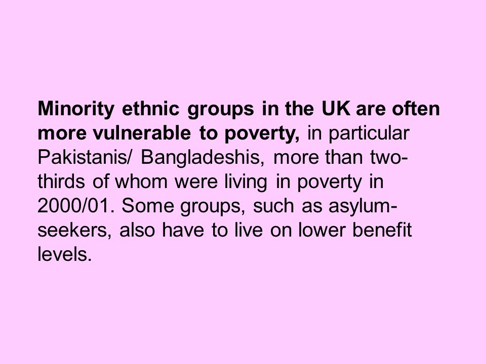 Minority ethnic groups in the UK are often more vulnerable to poverty, in particular Pakistanis/ Bangladeshis, more than two-thirds of whom were living in poverty in 2000/01.