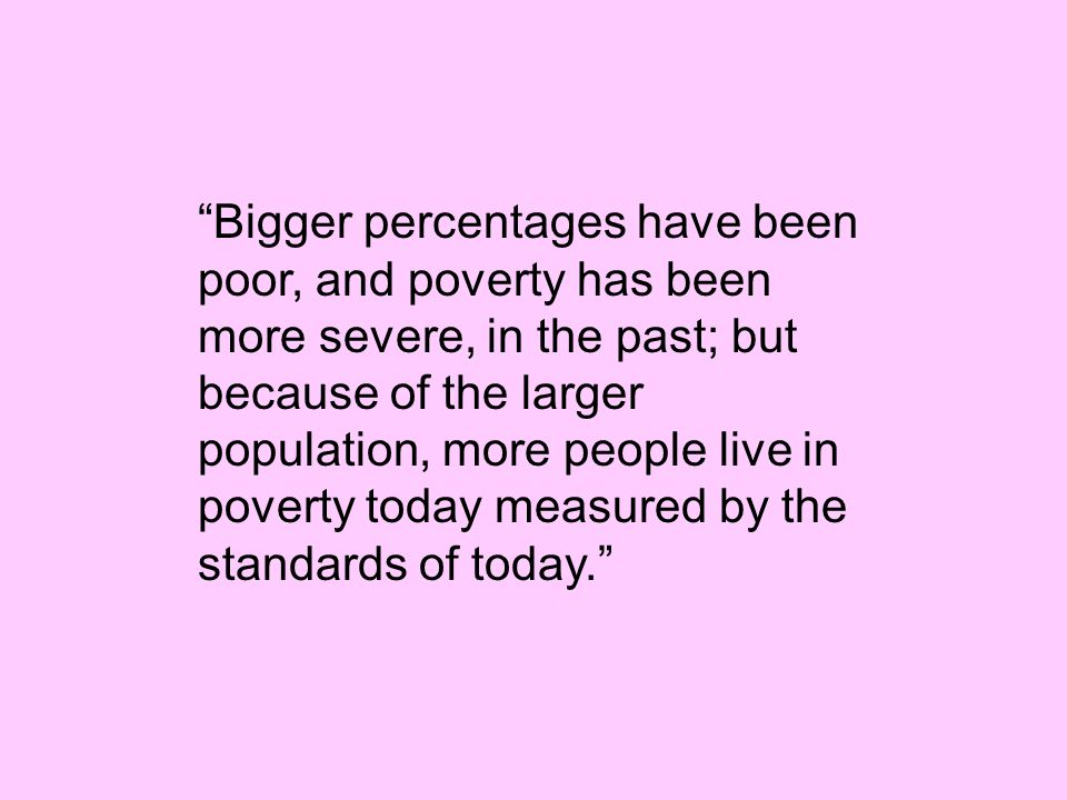 Bigger percentages have been poor, and poverty has been more severe, in the past; but because of the larger population, more people live in poverty today measured by the standards of today.