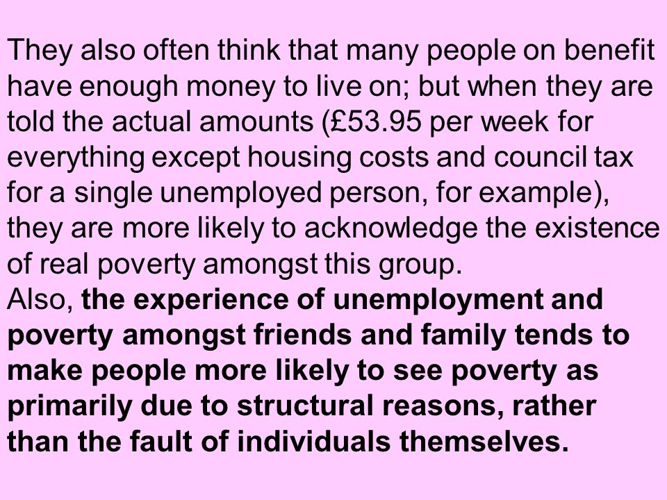 They also often think that many people on benefit have enough money to live on; but when they are told the actual amounts (£53.95 per week for everything except housing costs and council tax for a single unemployed person, for example), they are more likely to acknowledge the existence of real poverty amongst this group.