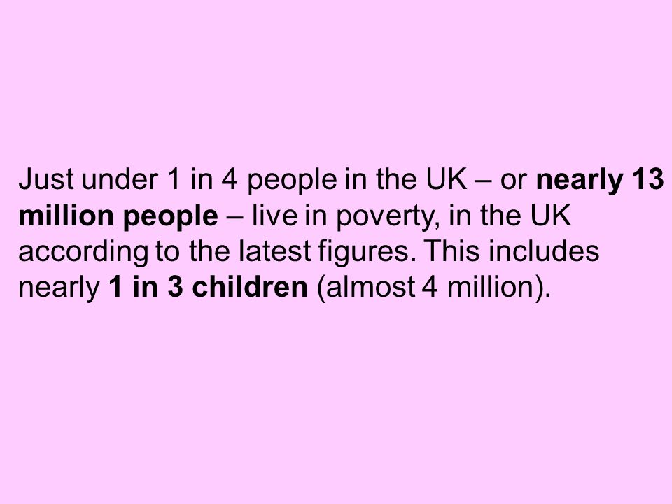 Just under 1 in 4 people in the UK – or nearly 13 million people – live in poverty, in the UK according to the latest figures.
