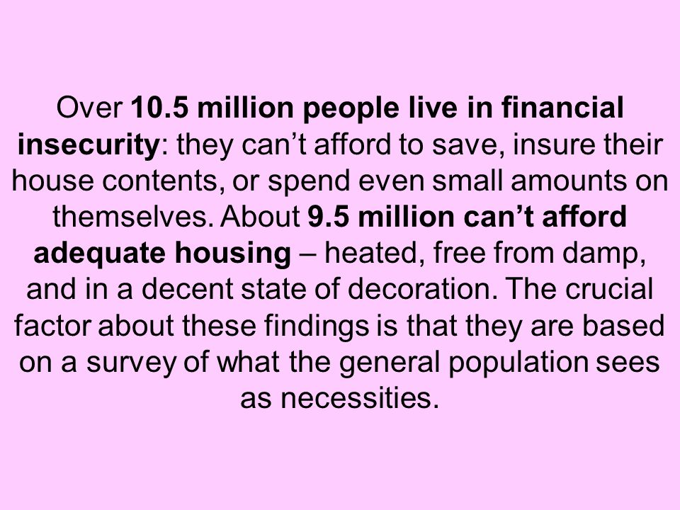 Over 10.5 million people live in financial insecurity: they can't afford to save, insure their house contents, or spend even small amounts on themselves.