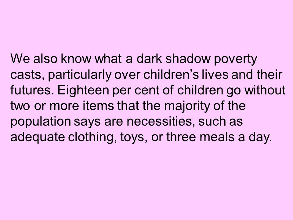 We also know what a dark shadow poverty casts, particularly over children's lives and their futures.