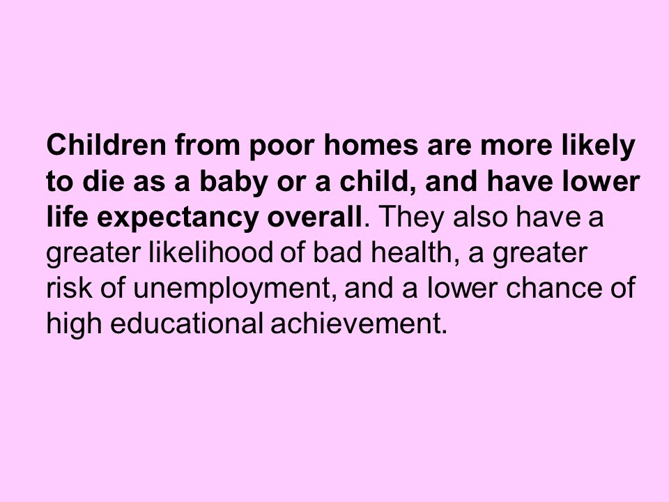 Children from poor homes are more likely to die as a baby or a child, and have lower life expectancy overall.
