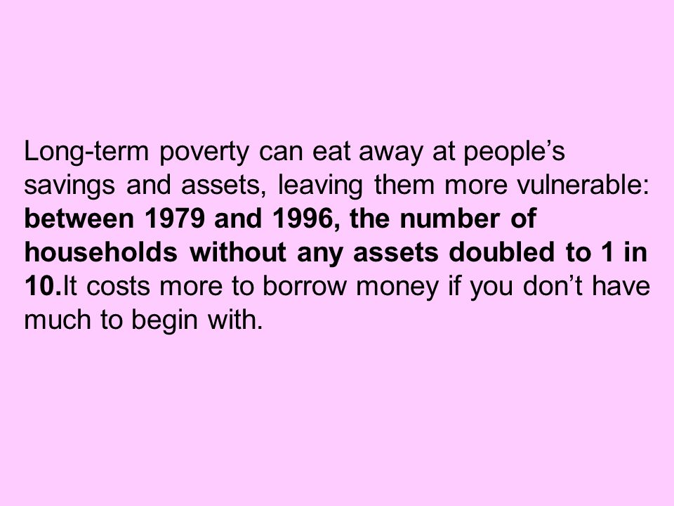 Long-term poverty can eat away at people's savings and assets, leaving them more vulnerable: between 1979 and 1996, the number of households without any assets doubled to 1 in 10.It costs more to borrow money if you don't have much to begin with.