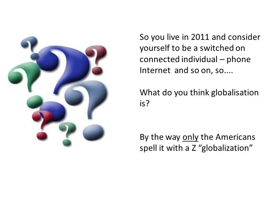 So you live in 2011 and consider yourself to be a switched on connected individual – phone Internet and so on, so....