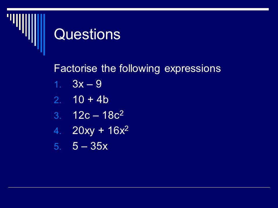 Questions Factorise the following expressions 3x – 9 10 + 4b