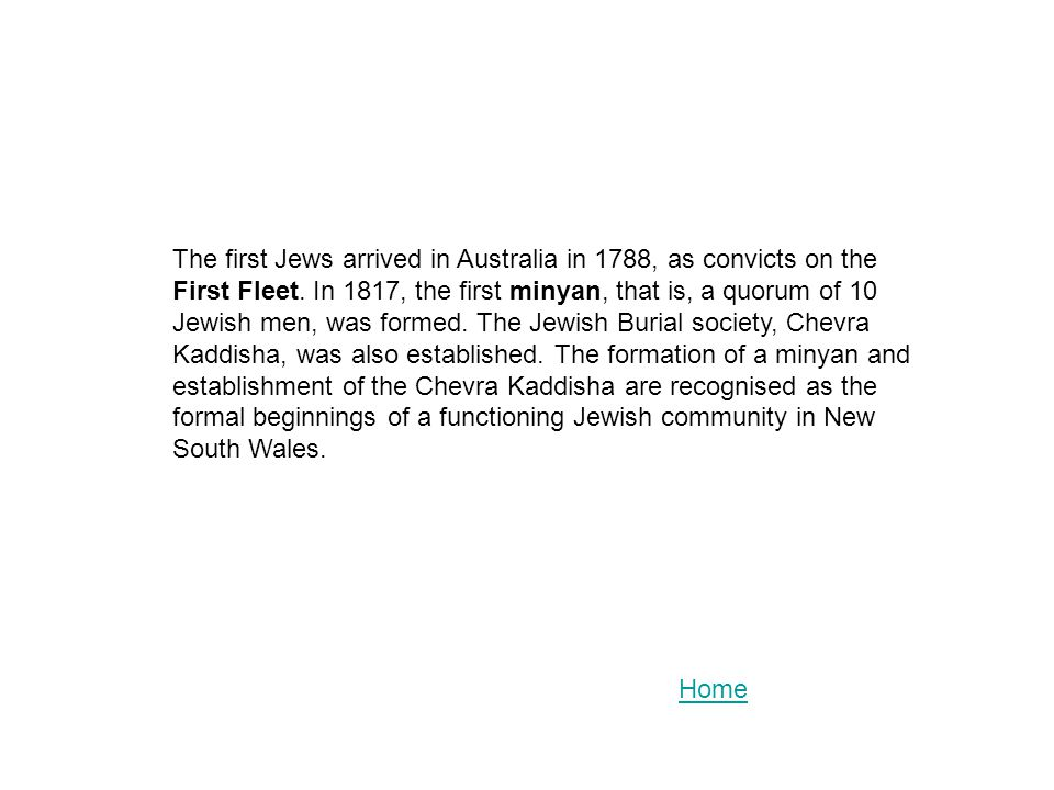 The first Jews arrived in Australia in 1788, as convicts on the First Fleet. In 1817, the first minyan, that is, a quorum of 10 Jewish men, was formed. The Jewish Burial society, Chevra Kaddisha, was also established. The formation of a minyan and establishment of the Chevra Kaddisha are recognised as the formal beginnings of a functioning Jewish community in New South Wales.